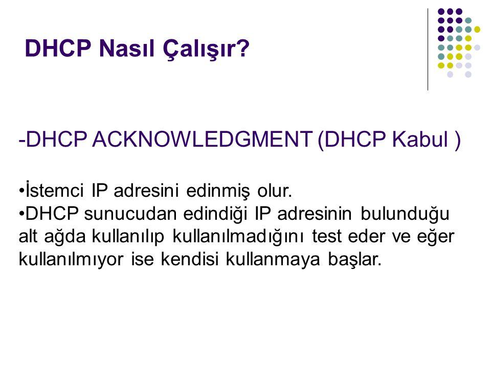 DHCP Nasıl Çalışır? -DHCP ACKNOWLEDGMENT (DHCP Kabul ) İstemci IP adresini edinmiş olur. DHCP sunucudan edindiği IP adresinin bulunduğu alt ağda kulla