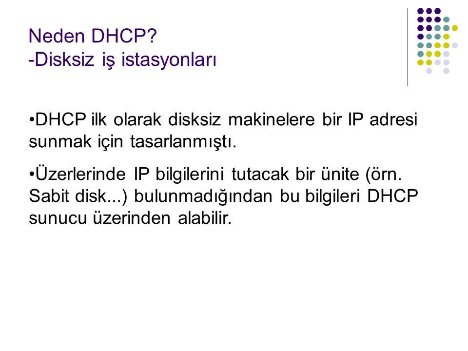Neden DHCP? -Disksiz iş istasyonları DHCP ilk olarak disksiz makinelere bir IP adresi sunmak için tasarlanmıştı. Üzerlerinde IP bilgilerini tutacak bi