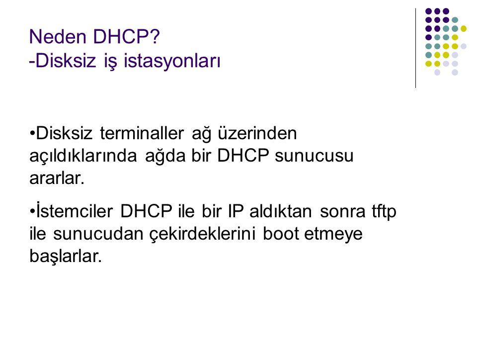 Neden DHCP? -Disksiz iş istasyonları Disksiz terminaller ağ üzerinden açıldıklarında ağda bir DHCP sunucusu ararlar. İstemciler DHCP ile bir IP aldıkt