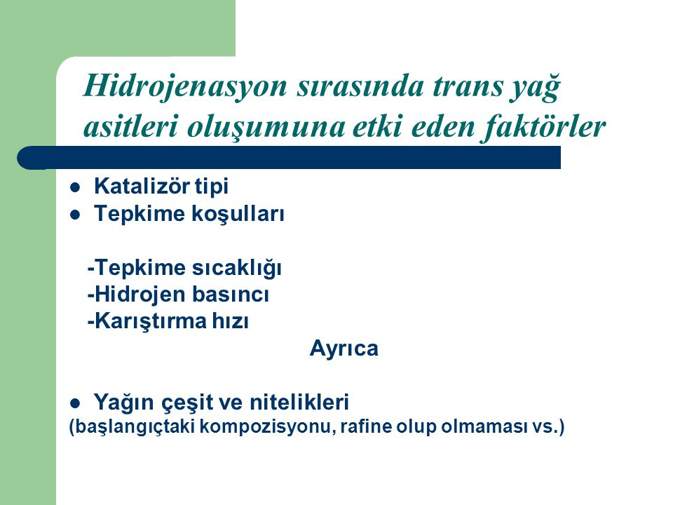 Hidrojenasyon sırasında trans yağ asitleri oluşumuna etki eden faktörler Katalizör tipi Tepkime koşulları -Tepkime sıcaklığı -Hidrojen basıncı -Karışt