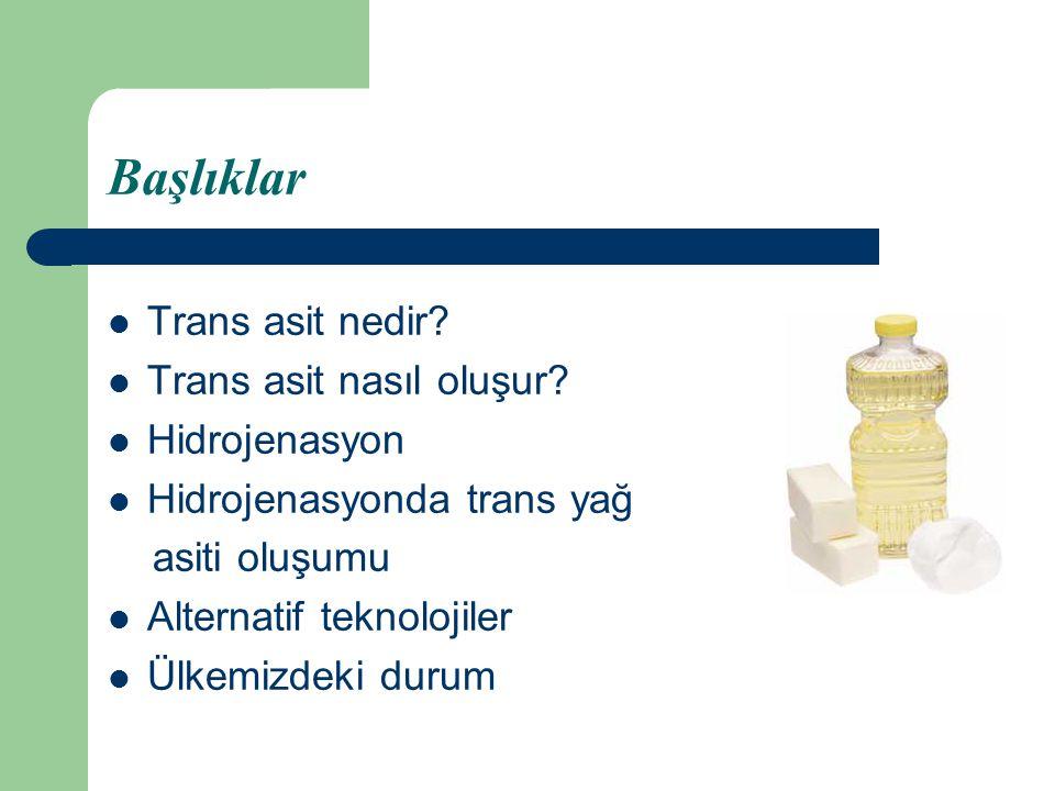 Başlıklar Trans asit nedir? Trans asit nasıl oluşur? Hidrojenasyon Hidrojenasyonda trans yağ asiti oluşumu Alternatif teknolojiler Ülkemizdeki durum