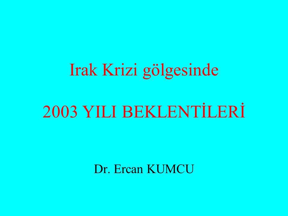 Irak Krizi gölgesinde 2003 YILI BEKLENTİLERİ Dr. Ercan KUMCU