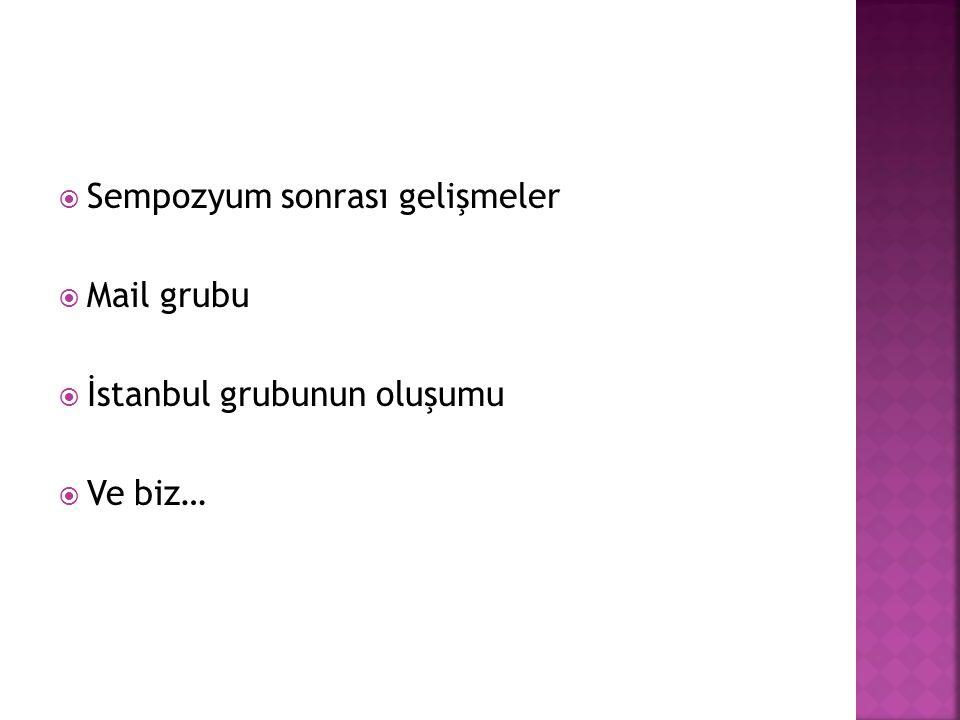  Sempozyum sonrası gelişmeler  Mail grubu  İstanbul grubunun oluşumu  Ve biz…