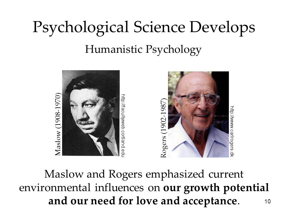 10 Psychological Science Develops Humanistic Psychology Maslow and Rogers emphasized current environmental influences on our growth potential and our
