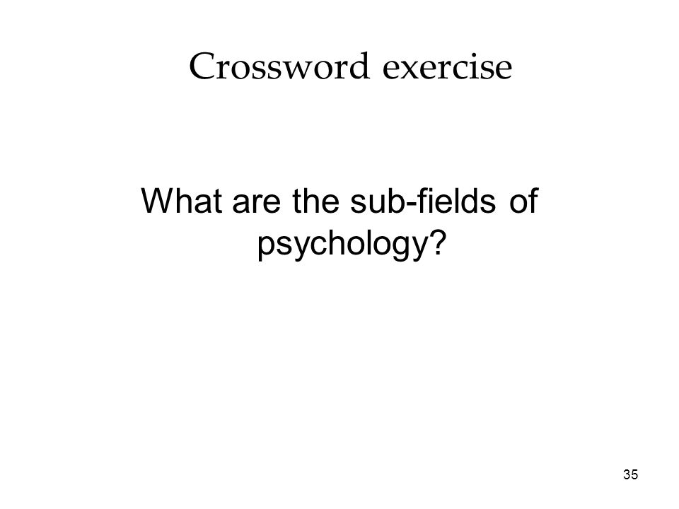 35 Crossword exercise What are the sub-fields of psychology?