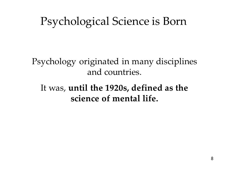 8 Psychological Science is Born Psychology originated in many disciplines and countries. It was, until the 1920s, defined as the science of mental lif