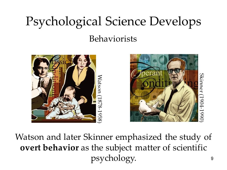 9 Psychological Science Develops Behaviorists Watson and later Skinner emphasized the study of overt behavior as the subject matter of scientific psyc