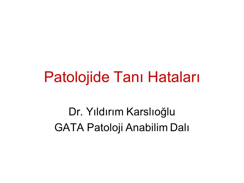 Patolojide Tanı Hataları Dr. Yıldırım Karslıoğlu GATA Patoloji Anabilim Dalı