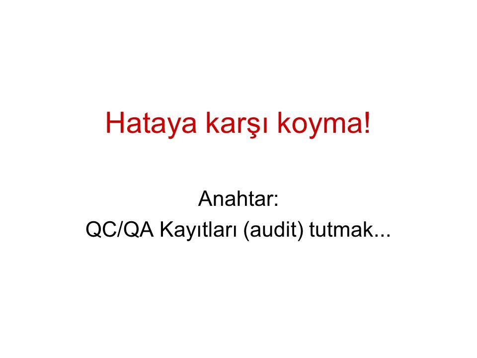 Hataya karşı koyma! Anahtar: QC/QA Kayıtları (audit) tutmak...