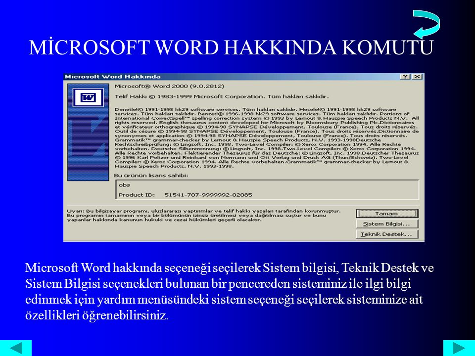 MİCROSOFT WORD HAKKINDA KOMUTU Microsoft Word hakkında seçeneği seçilerek Sistem bilgisi, Teknik Destek ve Sistem Bilgisi seçenekleri bulunan bir pencereden sisteminiz ile ilgi bilgi edinmek için yardım menüsündeki sistem seçeneği seçilerek sisteminize ait özellikleri öğrenebilirsiniz.