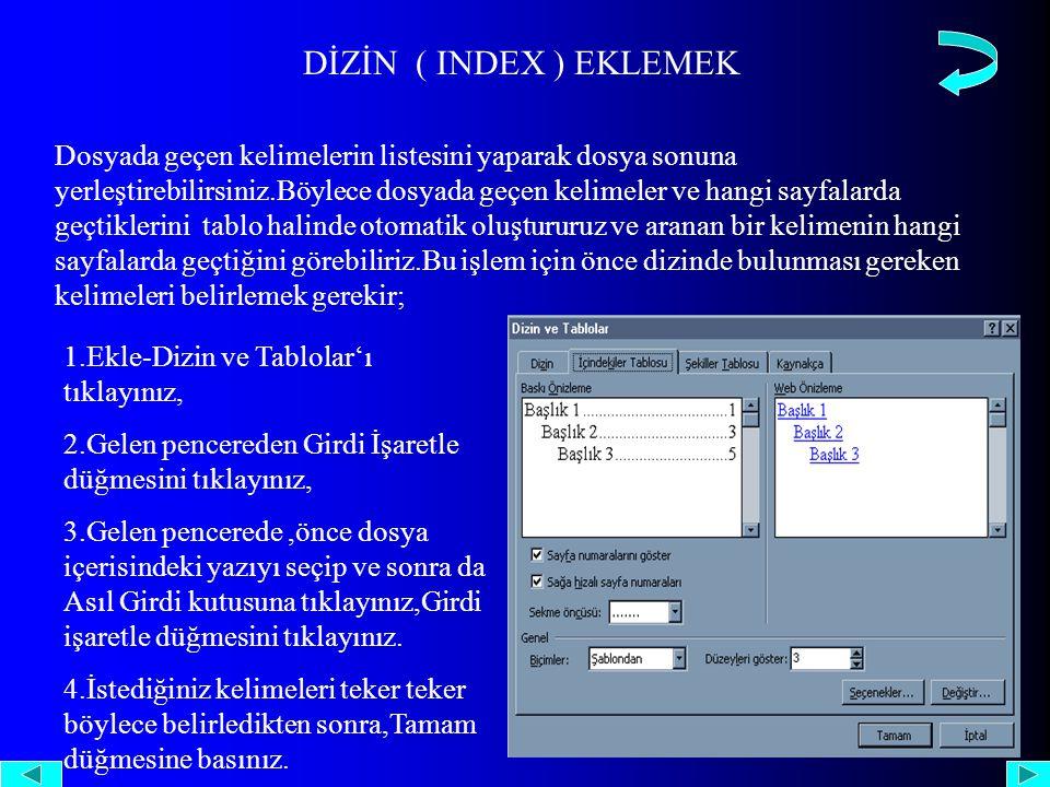 DİZİN ( INDEX ) EKLEMEK Dosyada geçen kelimelerin listesini yaparak dosya sonuna yerleştirebilirsiniz.Böylece dosyada geçen kelimeler ve hangi sayfalarda geçtiklerini tablo halinde otomatik oluştururuz ve aranan bir kelimenin hangi sayfalarda geçtiğini görebiliriz.Bu işlem için önce dizinde bulunması gereken kelimeleri belirlemek gerekir; 1.Ekle-Dizin ve Tablolar'ı tıklayınız, 2.Gelen pencereden Girdi İşaretle düğmesini tıklayınız, 3.Gelen pencerede,önce dosya içerisindeki yazıyı seçip ve sonra da Asıl Girdi kutusuna tıklayınız,Girdi işaretle düğmesini tıklayınız.