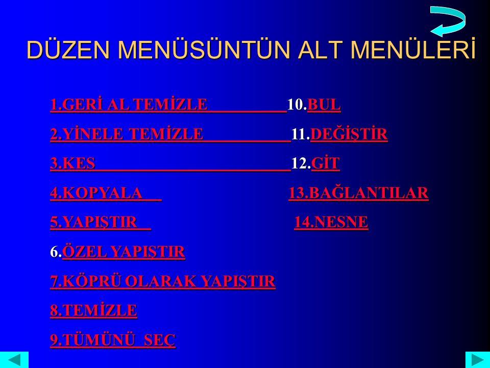 DÜZEN MENÜSÜNTÜN ALT MENÜLERİ 1.GERİ AL TEMİZLE 1.GERİ AL TEMİZLE 10.BUL BUL 1.GERİ AL TEMİZLE BUL 2.YİNELE TEMİZLE 2.YİNELE TEMİZLE 11.DEĞİŞTİR DEĞİŞTİR 2.YİNELE TEMİZLE DEĞİŞTİR 3.KES 3.KES 12.GİT GİT 3.KES GİT 4.KOPYALA 4.KOPYALA 13.BAĞLANTILAR 13.BAĞLANTILAR 4.KOPYALA 13.BAĞLANTILAR 5.YAPIŞTIR 5.YAPIŞTIR 14.NESNE 14.NESNE 5.YAPIŞTIR 14.NESNE 6.ÖZEL YAPIŞTIR ÖZEL YAPIŞTIRÖZEL YAPIŞTIR 7.KÖPRÜ OLARAK YAPIŞTIR 7.KÖPRÜ OLARAK YAPIŞTIR 8.TEMİZLE 9.TÜMÜNÜ SEÇ 9.TÜMÜNÜ SEÇ