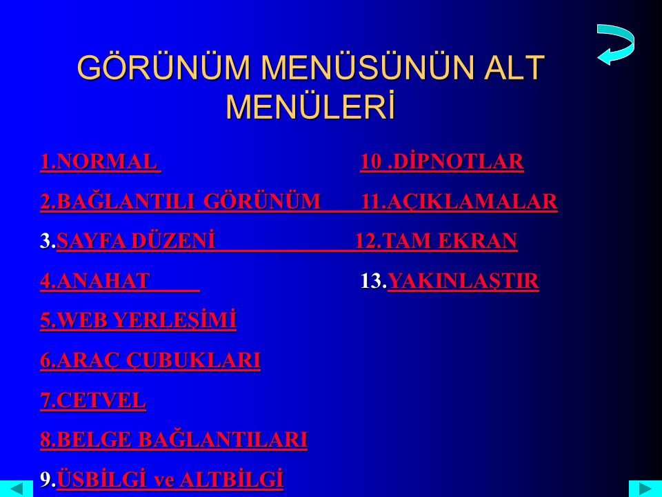 GÖRÜNÜM MENÜSÜNÜN ALT MENÜLERİ 1.NORMAL 1.NORMAL 10.DİPNOTLAR 10.DİPNOTLAR 1.NORMAL 10.DİPNOTLAR 2.BAĞLANTILI GÖRÜNÜM 11.AÇIKLAMALAR 2.BAĞLANTILI GÖRÜNÜM 11.AÇIKLAMALAR 3.SAYFA DÜZENİ 12.TAM EKRAN SAYFA DÜZENİ 12.TAM EKRANSAYFA DÜZENİ 12.TAM EKRAN 4.ANAHAT 4.ANAHAT 13.YAKINLAŞTIR YAKINLAŞTIR 4.ANAHAT YAKINLAŞTIR 5.WEB YERLEŞİMİ 5.WEB YERLEŞİMİ 6.ARAÇ ÇUBUKLARI 6.ARAÇ ÇUBUKLARI 7.CETVEL 8.BELGE BAĞLANTILARI 8.BELGE BAĞLANTILARI 9.ÜSBİLGİ ve ALTBİLGİ ÜSBİLGİ ve ALTBİLGİÜSBİLGİ ve ALTBİLGİ