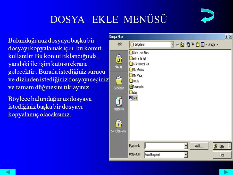 DOSYA EKLE MENÜSÜ Bulunduğunuz dosyaya başka bir dosyayı kopyalamak için bu komut kullanılır.