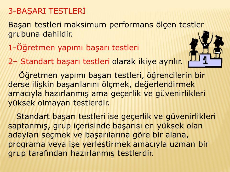3-BAŞARI TESTLERİ Başarı testleri maksimum performans ölçen testler grubuna dahildir. 1-Öğretmen yapımı başarı testleri 2– Standart başarı testleri ol