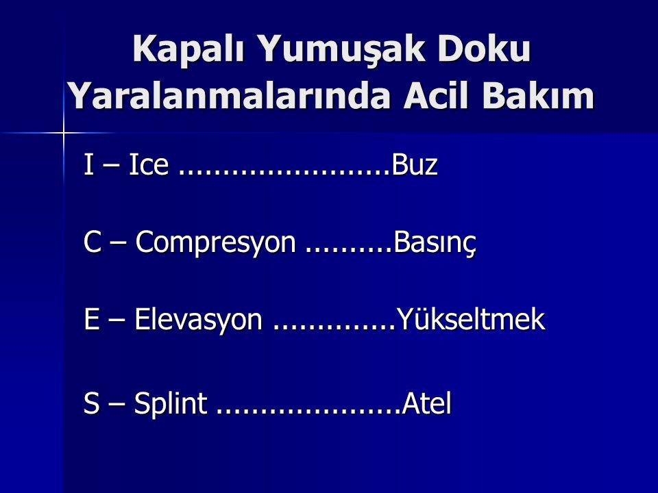 Kapalı Yumuşak Doku Yaralanmalarında Acil Bakım I – Ice........................Buz C – Compresyon..........Basınç E – Elevasyon..............Yükseltme