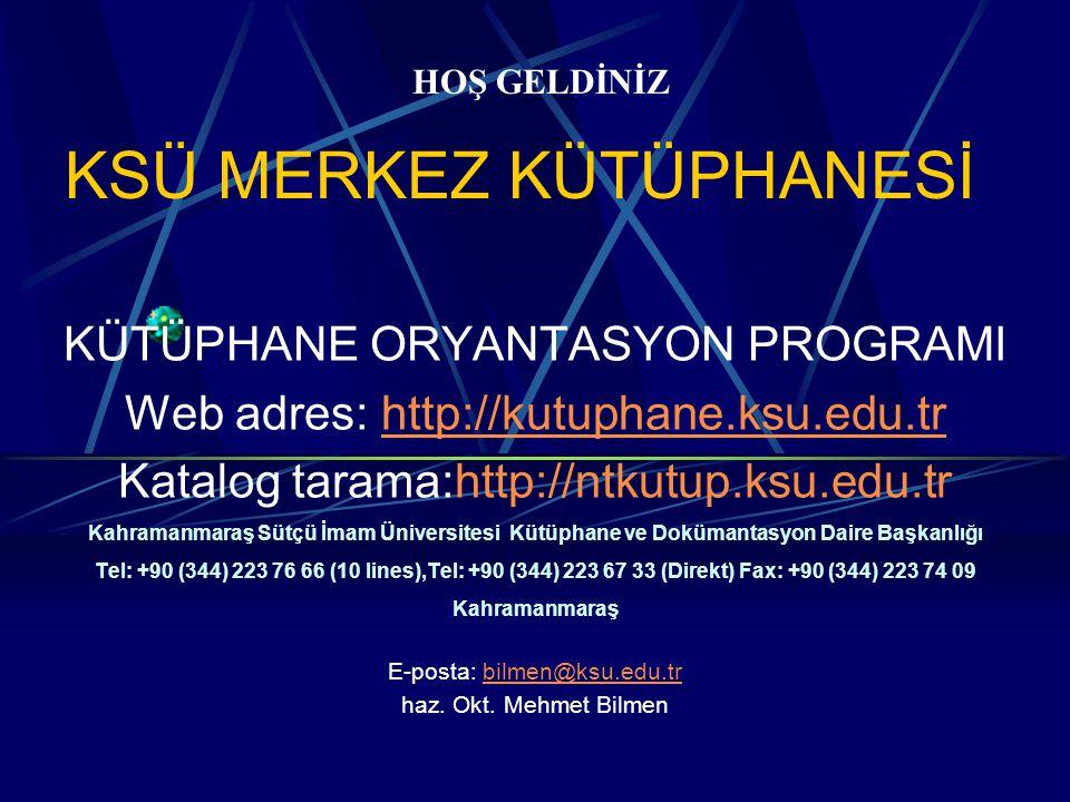 KSÜ MERKEZ KÜTÜPHANESİ KÜTÜPHANE ORYANTASYON PROGRAMI Web adres: http://kutuphane.ksu.edu.tr Katalog tarama:http://ntkutup.ksu.edu.tr Kahramanmaraş Sütçü İmam Üniversitesi Kütüphane ve Dokümantasyon Daire Başkanlığı Tel: +90 (344) 223 76 66 (10 lines),Tel: +90 (344) 223 67 33 (Direkt) Fax: +90 (344) 223 74 09 Kahramanmaraş E-posta: bilmen@ksu.edu.tr haz.