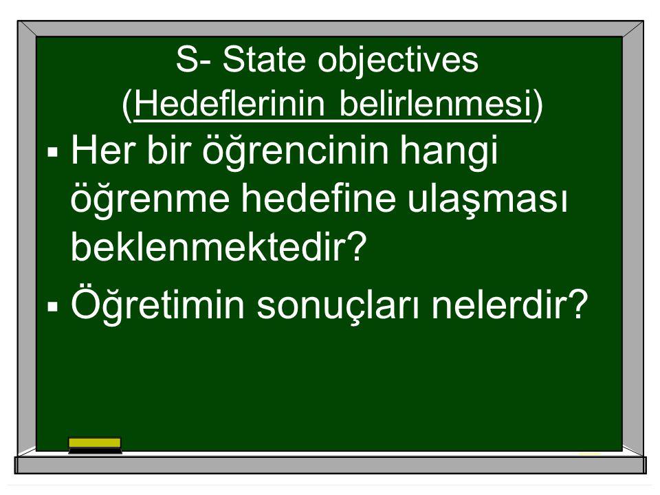 S- State objectives (Hedeflerinin belirlenmesi)  Her bir öğrencinin hangi öğrenme hedefine ulaşması beklenmektedir.