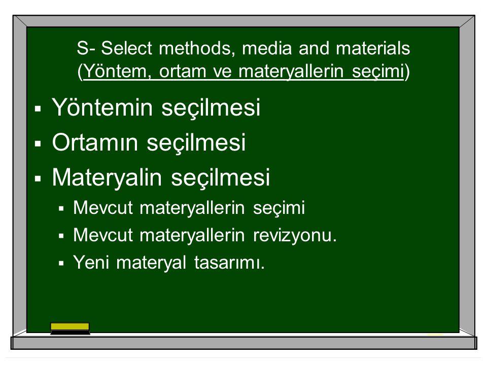 S- Select methods, media and materials (Yöntem, ortam ve materyallerin seçimi)  Yöntemin seçilmesi  Ortamın seçilmesi  Materyalin seçilmesi  Mevcut materyallerin seçimi  Mevcut materyallerin revizyonu.