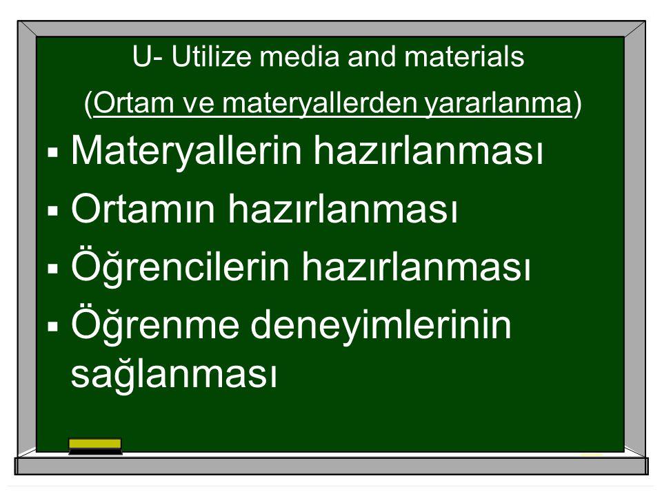 U- Utilize media and materials (Ortam ve materyallerden yararlanma)  Materyallerin hazırlanması  Ortamın hazırlanması  Öğrencilerin hazırlanması  Öğrenme deneyimlerinin sağlanması