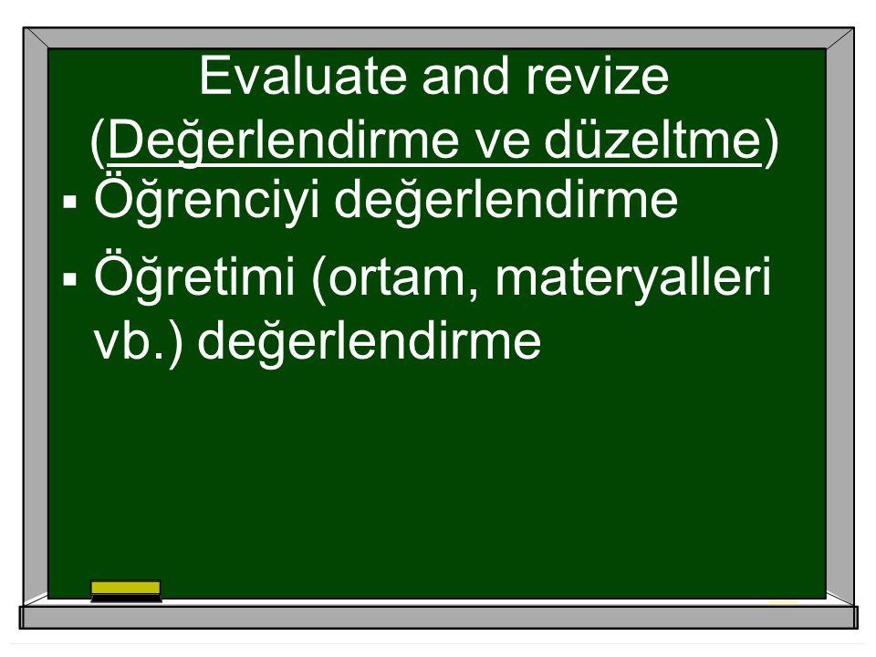 Evaluate and revize (Değerlendirme ve düzeltme)  Öğrenciyi değerlendirme  Öğretimi (ortam, materyalleri vb.) değerlendirme