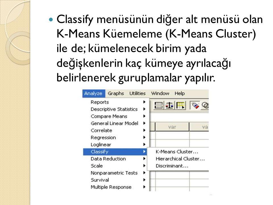 Classify menüsünün di ğ er alt menüsü olan K-Means Küemeleme (K-Means Cluster) ile de; kümelenecek birim yada de ğ işkenlerin kaç kümeye ayrılaca ğ ı belirlenerek guruplamalar yapılır.