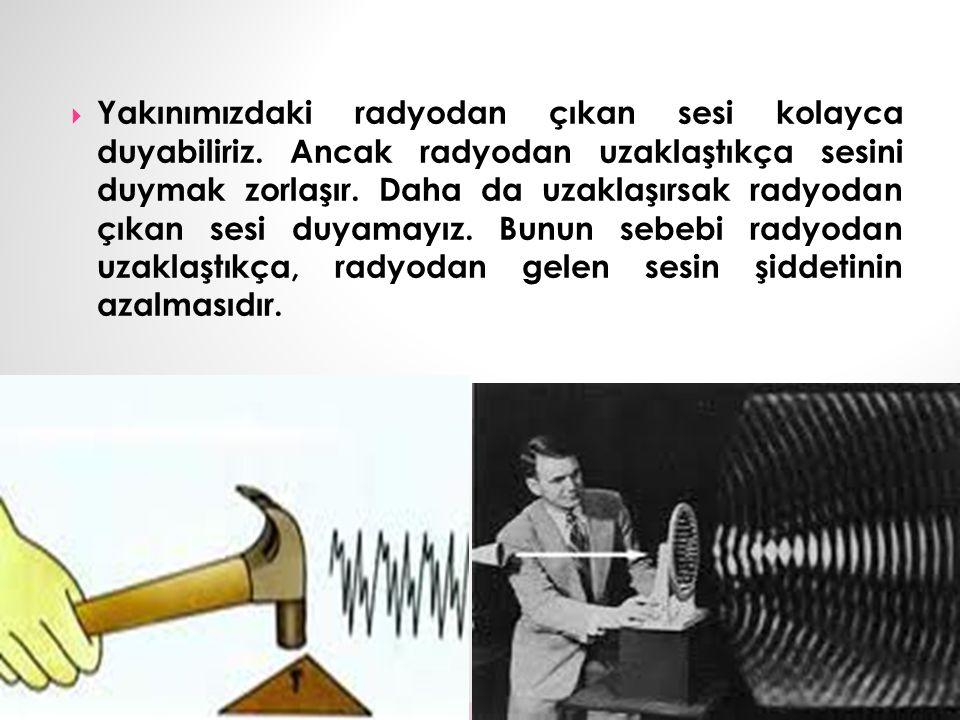  Yakınımızdaki radyodan çıkan sesi kolayca duyabiliriz.
