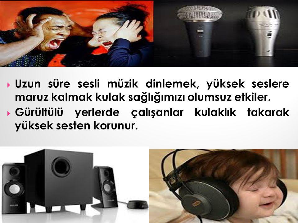  Uzun süre sesli müzik dinlemek, yüksek seslere maruz kalmak kulak sağlığımızı olumsuz etkiler.  Gürültülü yerlerde çalışanlar kulaklık takarak yüks