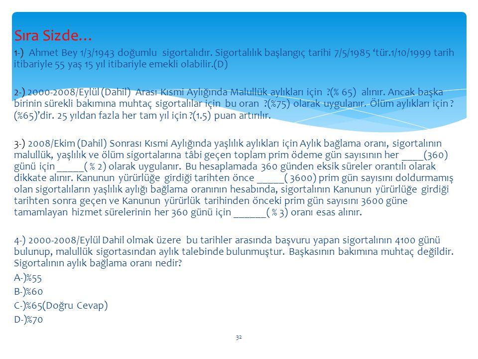 Sıra Sizde… 1-) Ahmet Bey 1/3/1943 doğumlu sigortalıdır. Sigortalılık başlangıç tarihi 7/5/1985 'tür.1/10/1999 tarih itibariyle 55 yaş 15 yıl itibariy