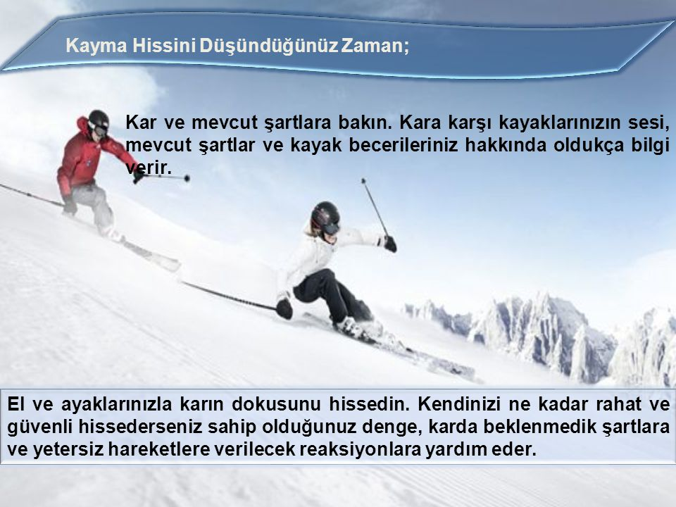 Kayma Hissini Düşündüğünüz Zaman; Kar ve mevcut şartlara bakın. Kara karşı kayaklarınızın sesi, mevcut şartlar ve kayak becerileriniz hakkında oldukça