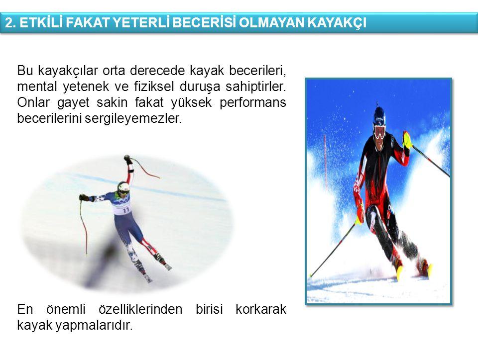 2. ETKİLİ FAKAT YETERLİ BECERİSİ OLMAYAN KAYAKÇI Bu kayakçılar orta derecede kayak becerileri, mental yetenek ve fiziksel duruşa sahiptirler. Onlar ga