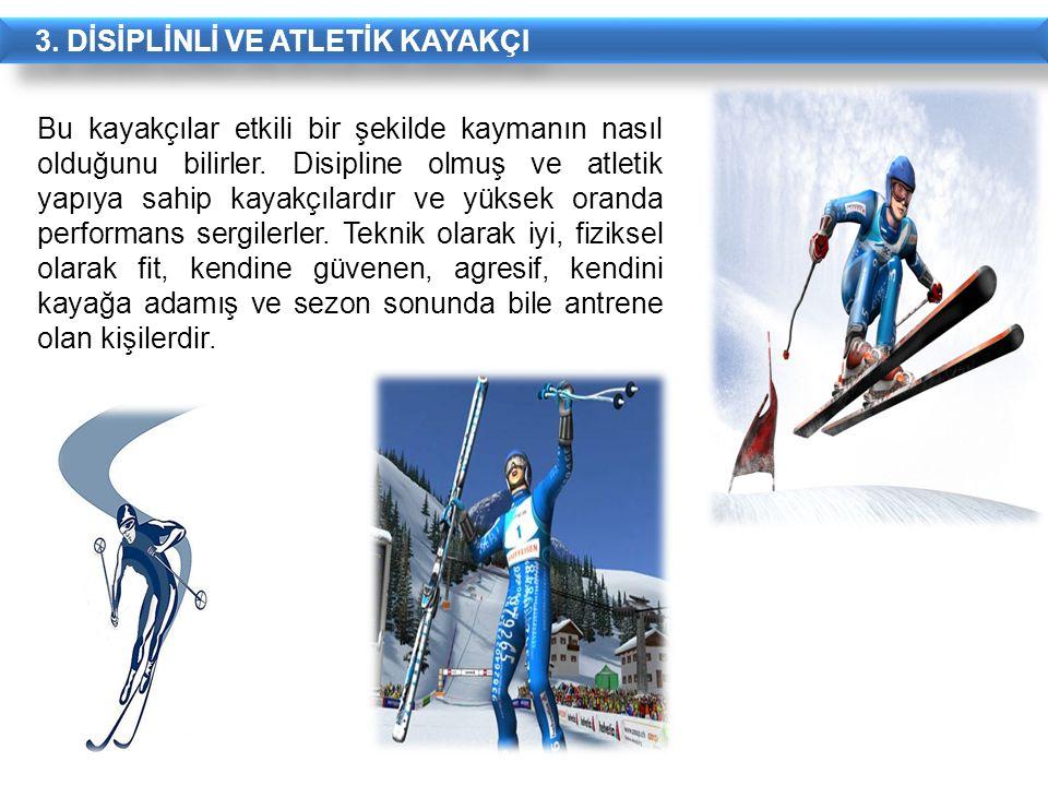 3. DİSİPLİNLİ VE ATLETİK KAYAKÇI Bu kayakçılar etkili bir şekilde kaymanın nasıl olduğunu bilirler. Disipline olmuş ve atletik yapıya sahip kayakçılar