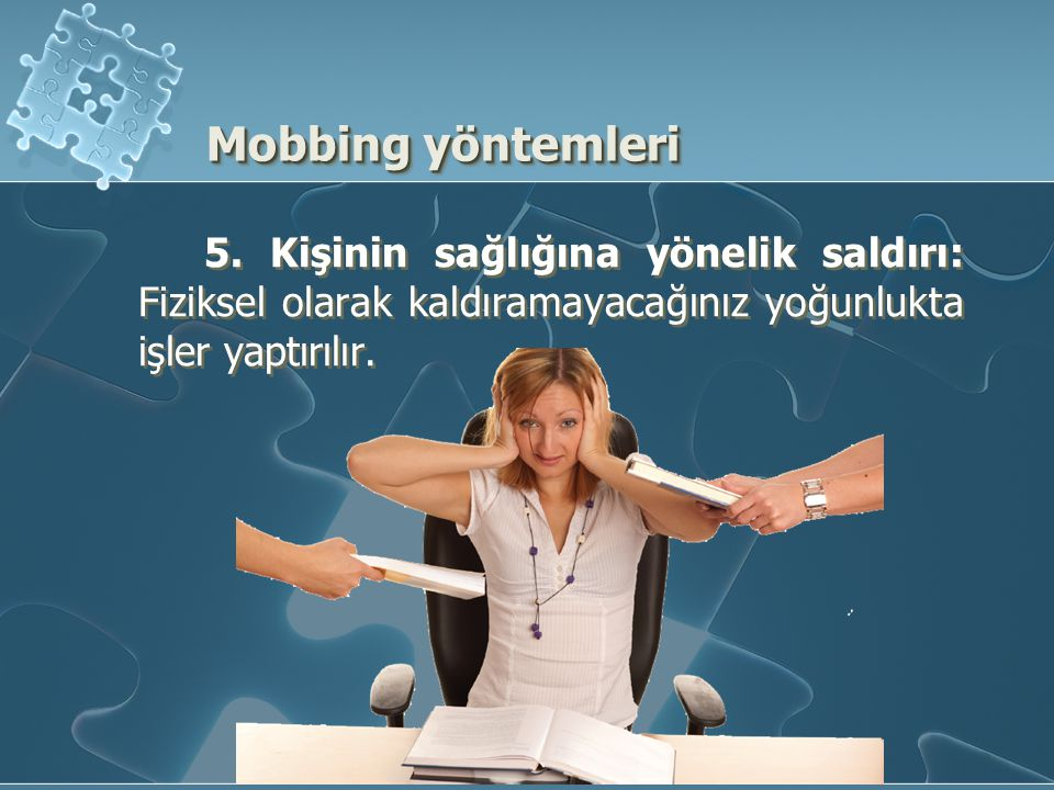 5. Kişinin sağlığına yönelik saldırı: Fiziksel olarak kaldıramayacağınız yoğunlukta işler yaptırılır. Mobbing yöntemleri