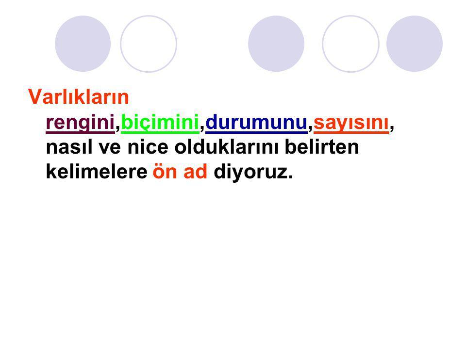 Varlıkların rengini,biçimini,durumunu,sayısını, nasıl ve nice olduklarını belirten kelimelere ön ad diyoruz.