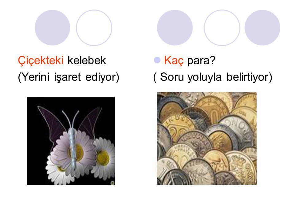 Çiçekteki kelebek (Yerini işaret ediyor) Kaç para? ( Soru yoluyla belirtiyor)
