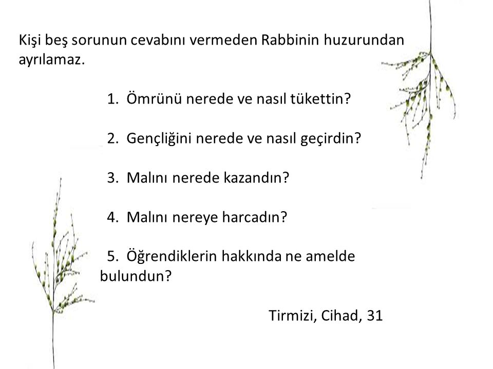 Kişi beş sorunun cevabını vermeden Rabbinin huzurundan ayrılamaz. 1. Ömrünü nerede ve nasıl tükettin? 2. Gençliğini nerede ve nasıl geçirdin? 3. Malın