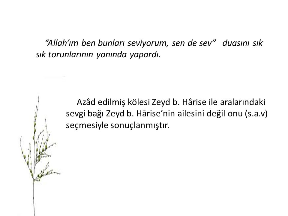 """""""Allah'ım ben bunları seviyorum, sen de sev"""" duasını sık sık torunlarının yanında yapardı. Azâd edilmiş kölesi Zeyd b. Hârise ile aralarındaki sevgi b"""