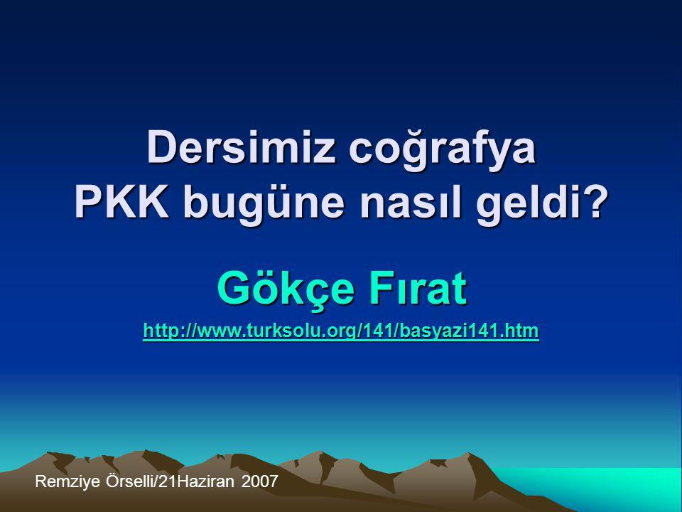 Dersimiz coğrafya PKK bugüne nasıl geldi? Gökçe Fırat http://www.turksolu.org/141/basyazi141.htm Remziye Örselli/21Haziran 2007