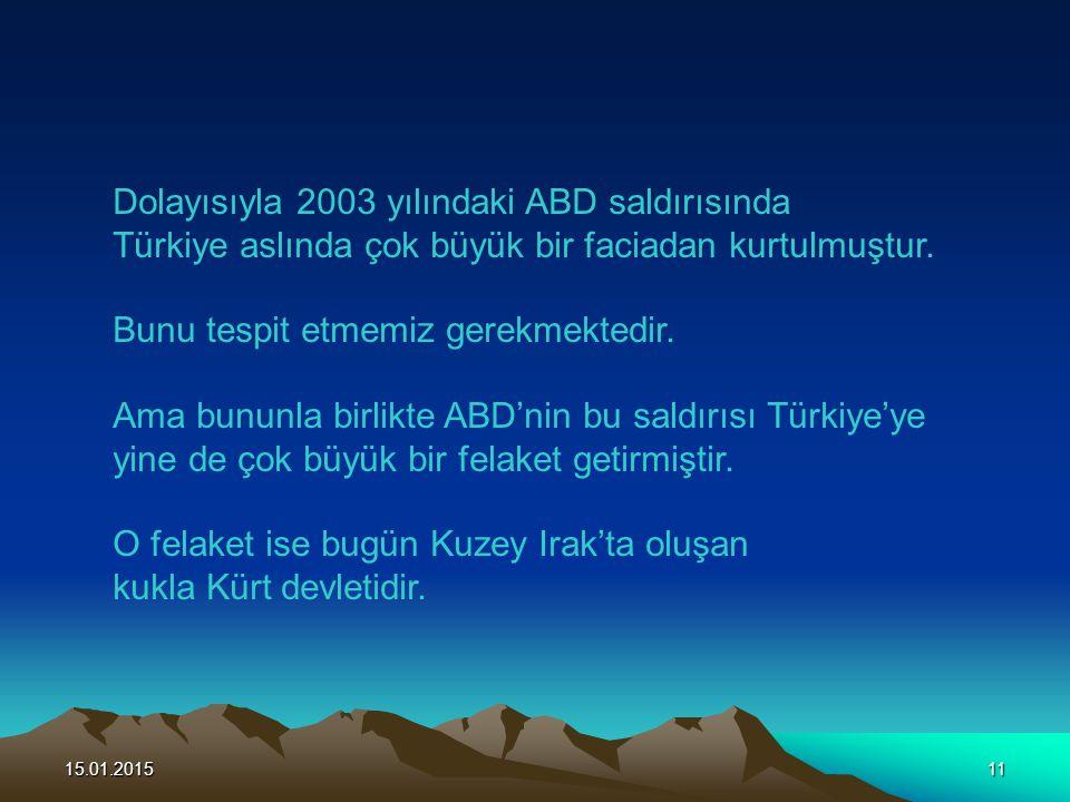 15.01.201511 Dolayısıyla 2003 yılındaki ABD saldırısında Türkiye aslında çok büyük bir faciadan kurtulmuştur. Bunu tespit etmemiz gerekmektedir. Ama b