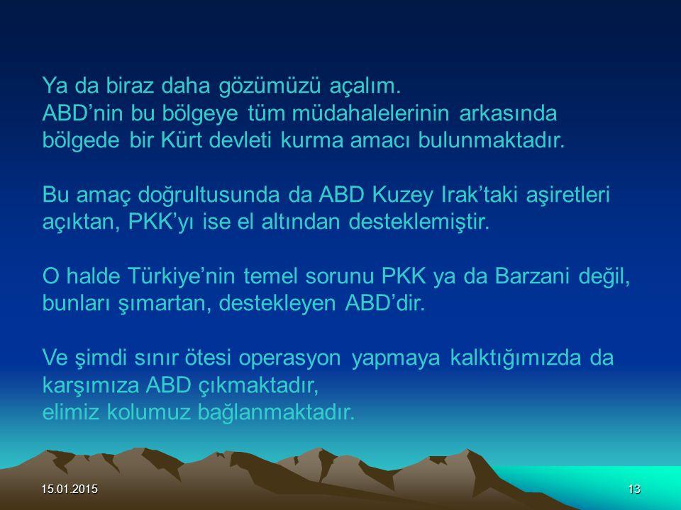 15.01.201513 Ya da biraz daha gözümüzü açalım. ABD'nin bu bölgeye tüm müdahalelerinin arkasında bölgede bir Kürt devleti kurma amacı bulunmaktadır. Bu