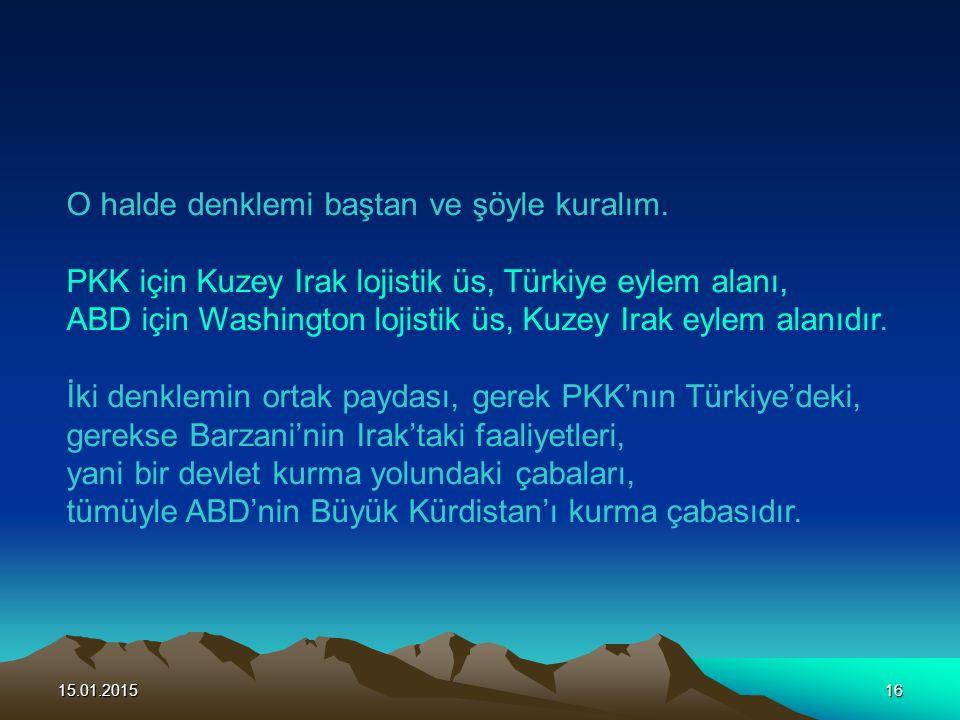 15.01.201516 O halde denklemi baştan ve şöyle kuralım. PKK için Kuzey Irak lojistik üs, Türkiye eylem alanı, ABD için Washington lojistik üs, Kuzey Ir