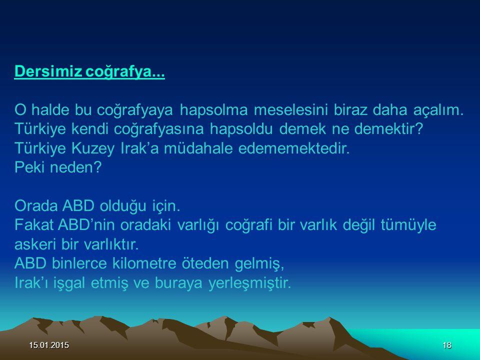 15.01.201518 Dersimiz coğrafya... O halde bu coğrafyaya hapsolma meselesini biraz daha açalım. Türkiye kendi coğrafyasına hapsoldu demek ne demektir?