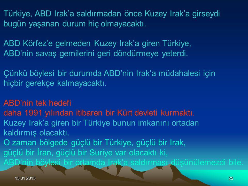 15.01.201525 Türkiye, ABD Irak'a saldırmadan önce Kuzey Irak'a girseydi bugün yaşanan durum hiç olmayacaktı. ABD Körfez'e gelmeden Kuzey Irak'a giren