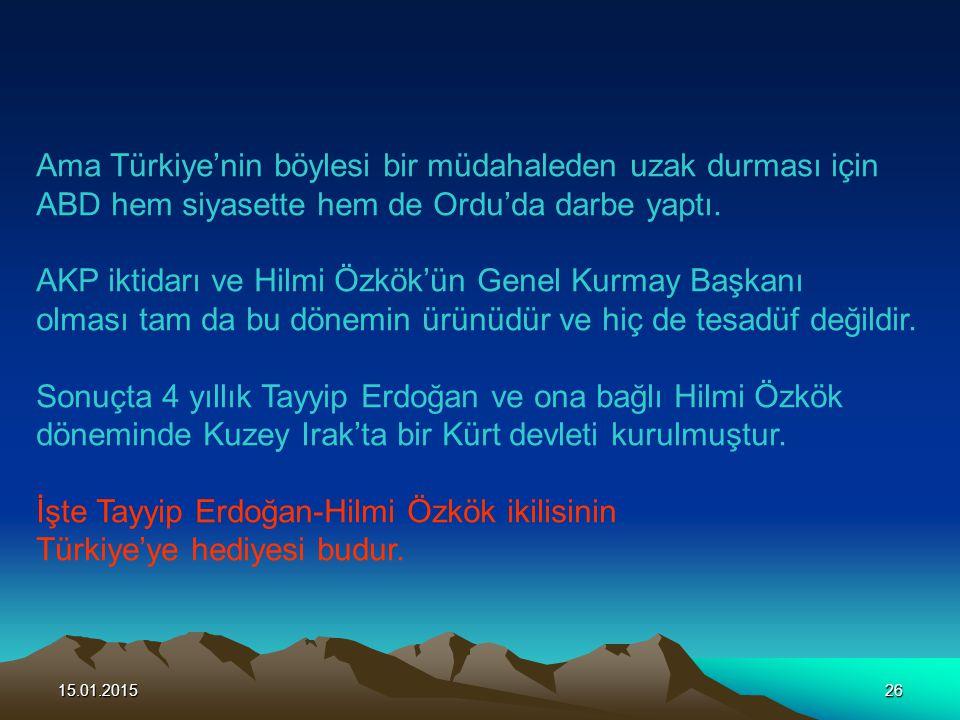 15.01.201526 Ama Türkiye'nin böylesi bir müdahaleden uzak durması için ABD hem siyasette hem de Ordu'da darbe yaptı. AKP iktidarı ve Hilmi Özkök'ün Ge
