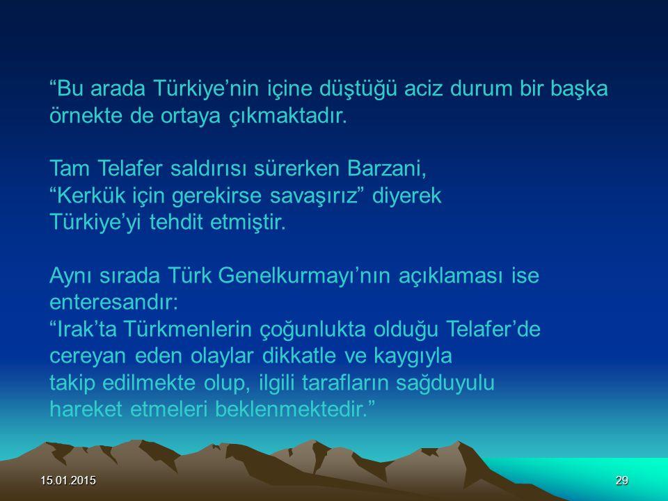 """15.01.201529 """"Bu arada Türkiye'nin içine düştüğü aciz durum bir başka örnekte de ortaya çıkmaktadır. Tam Telafer saldırısı sürerken Barzani, """"Kerkük i"""