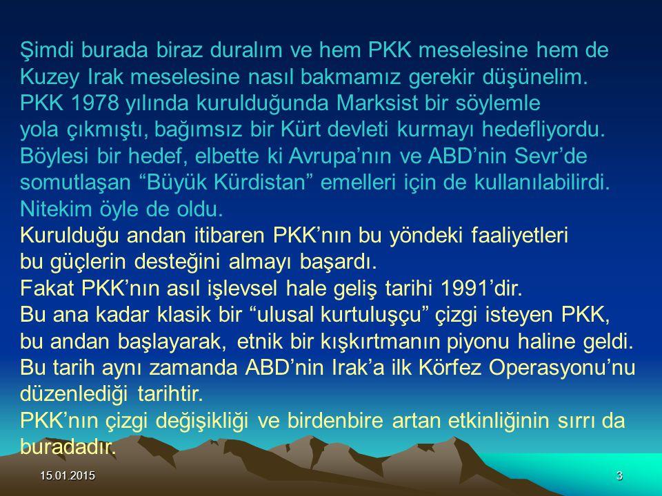 15.01.20153 Şimdi burada biraz duralım ve hem PKK meselesine hem de Kuzey Irak meselesine nasıl bakmamız gerekir düşünelim. PKK 1978 yılında kurulduğu