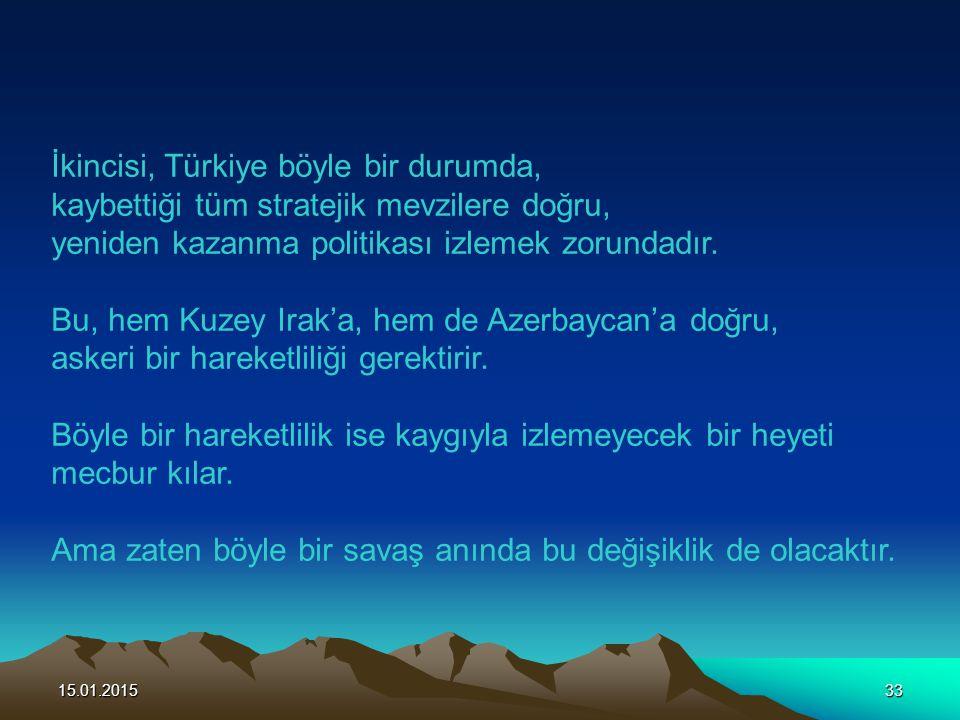 15.01.201533 İkincisi, Türkiye böyle bir durumda, kaybettiği tüm stratejik mevzilere doğru, yeniden kazanma politikası izlemek zorundadır. Bu, hem Kuz