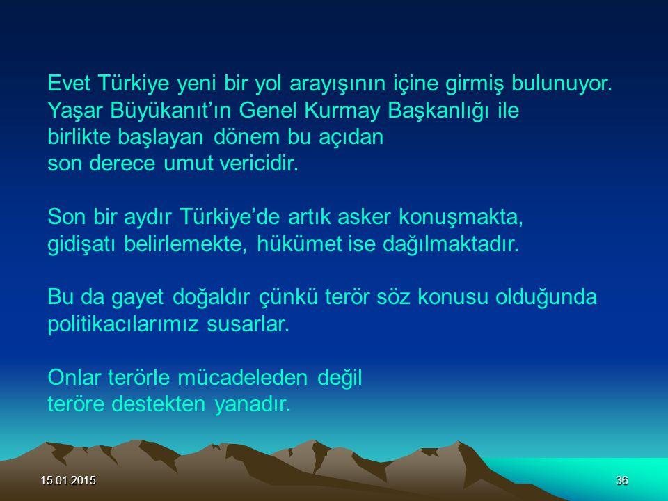 15.01.201536 Evet Türkiye yeni bir yol arayışının içine girmiş bulunuyor. Yaşar Büyükanıt'ın Genel Kurmay Başkanlığı ile birlikte başlayan dönem bu aç