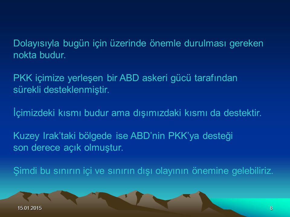 15.01.20158 Dolayısıyla bugün için üzerinde önemle durulması gereken nokta budur. PKK içimize yerleşen bir ABD askeri gücü tarafından sürekli destekle