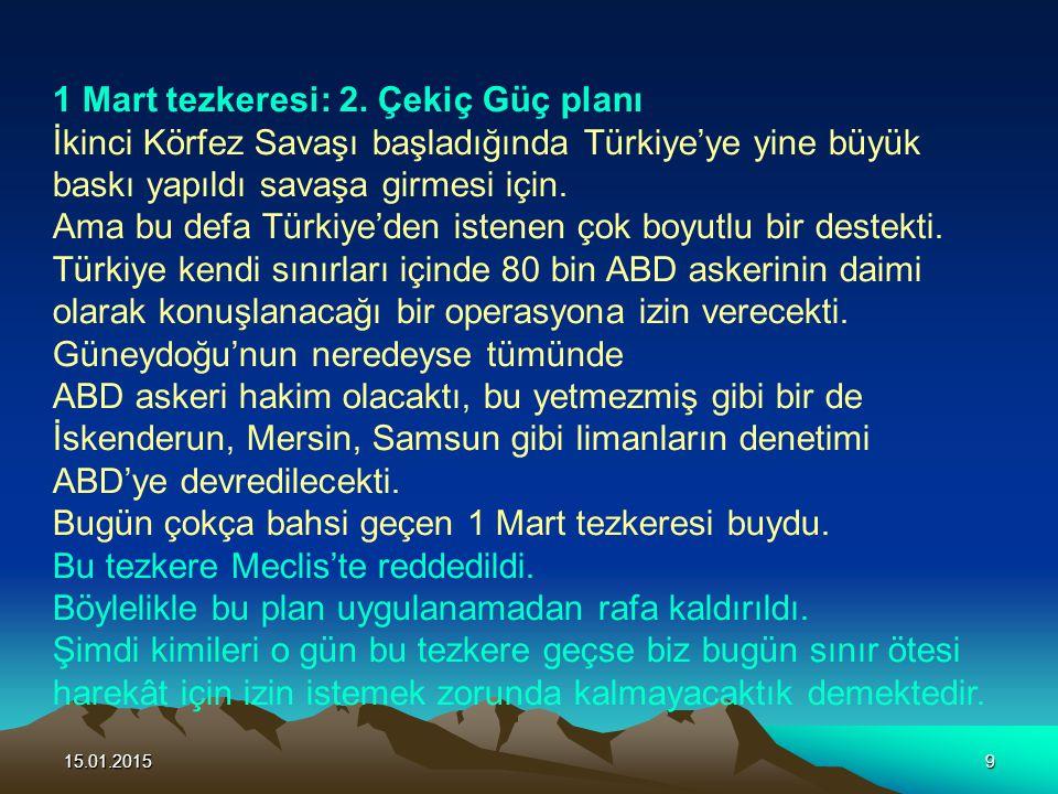 15.01.20159 1 Mart tezkeresi: 2. Çekiç Güç planı İkinci Körfez Savaşı başladığında Türkiye'ye yine büyük baskı yapıldı savaşa girmesi için. Ama bu def
